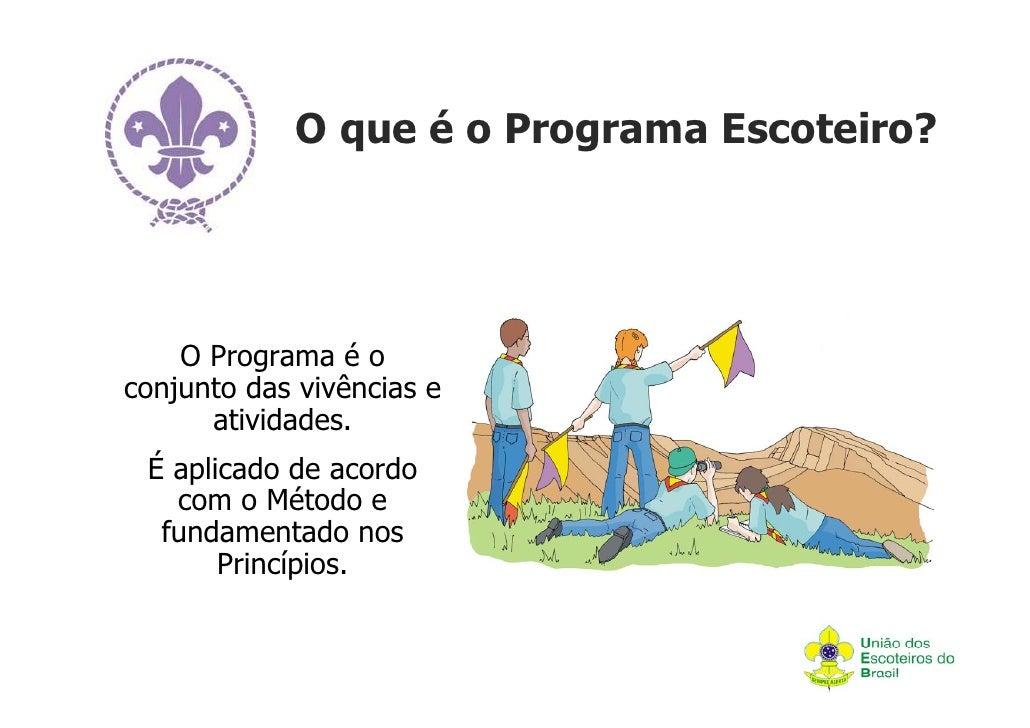 O que é o Programa Escoteiro?    O Programa é oconjunto das vivências e      atividades. É aplicado de acordo   com o Méto...