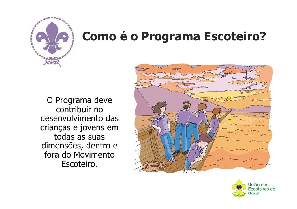 Como é o Programa Escoteiro?  O Programa deve     contribuir nodesenvolvimento dascrianças e jovens em    todas as suasdim...