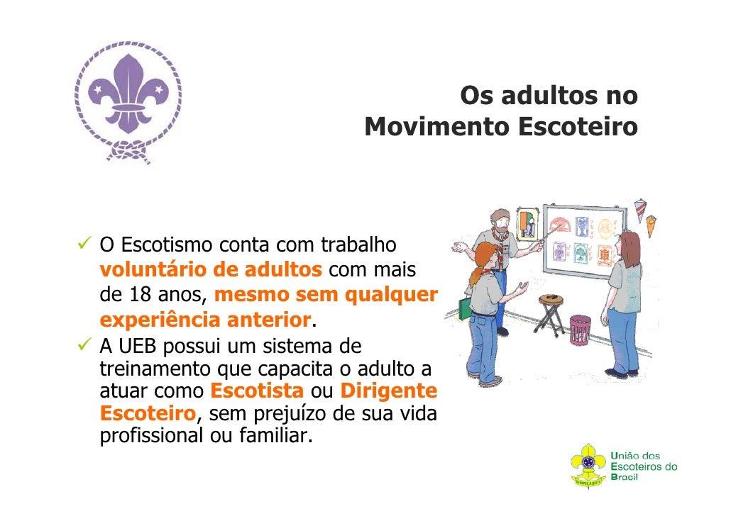 Os adultos no                           Movimento EscoteiroO Escotismo conta com trabalhovoluntário de adultos com maisde ...