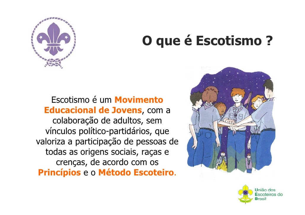 O que é Escotismo ?    Escotismo é um Movimento  Educacional de Jovens, com a    colaboração de adultos, sem  vínculos pol...