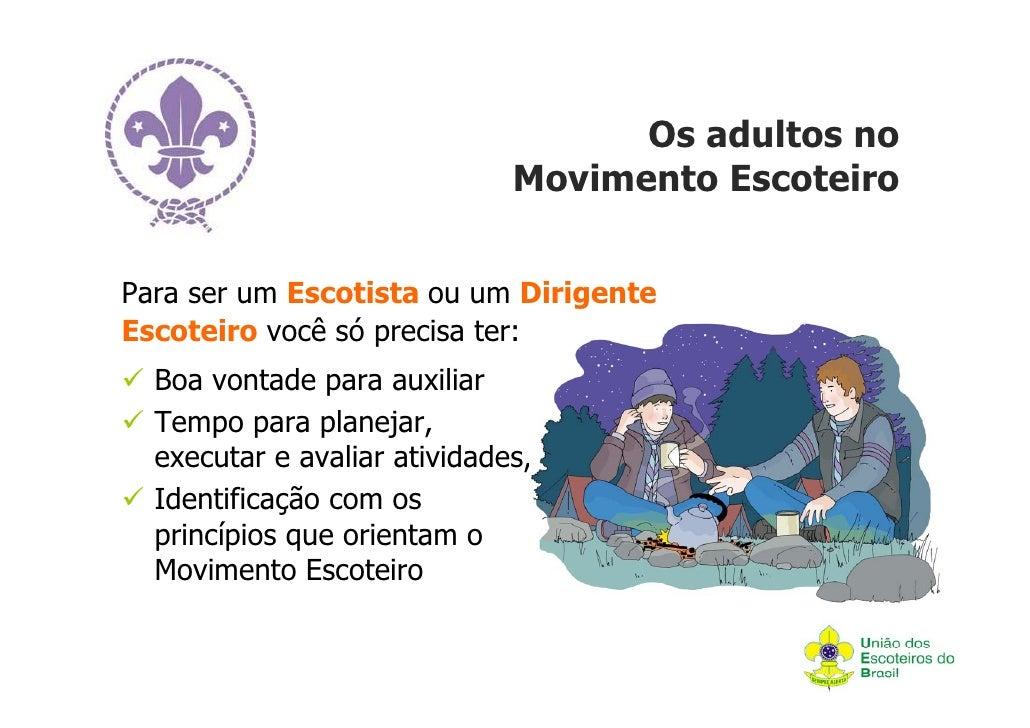 Os adultos no                              Movimento EscoteiroPara ser um Escotista ou um DirigenteEscoteiro você só preci...