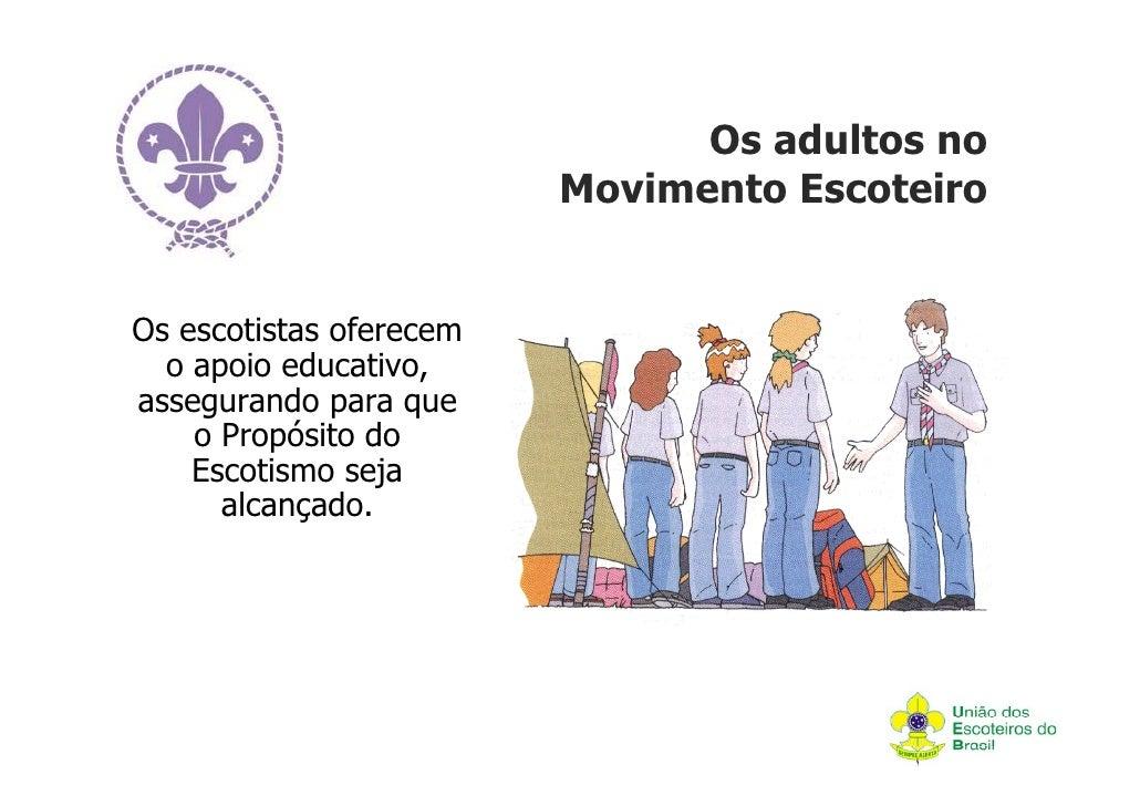 Os adultos no                         Movimento EscoteiroOs escotistas oferecem  o apoio educativo,assegurando para que   ...