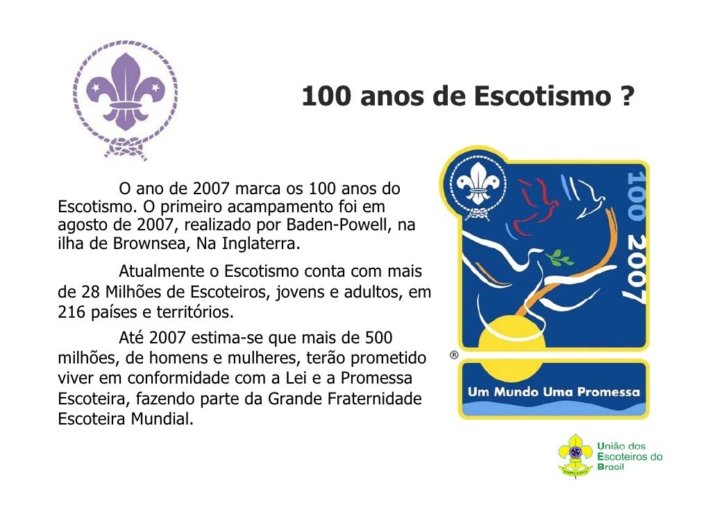 100 anos de Escotismo ?         O ano de 2007 marca os 100 anos doEscotismo. O primeiro acampamento foi emagosto de 2007, ...