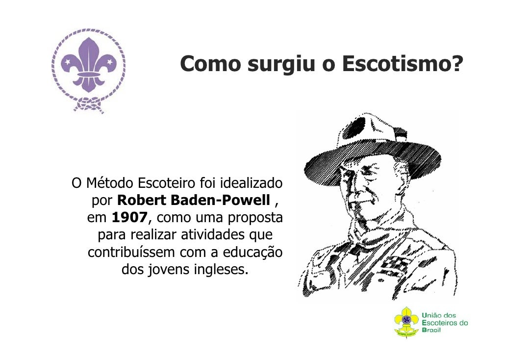 Como surgiu o Escotismo?O Método Escoteiro foi idealizado   por Robert Baden-Powell ,  em 1907, como uma proposta    para ...