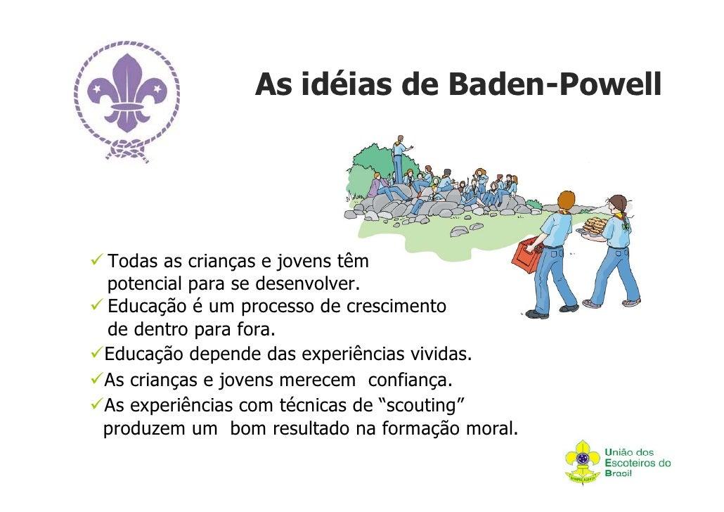 As idéias de Baden-PowellTodas as crianças e jovens têmpotencial para se desenvolver.Educação é um processo de crescimento...