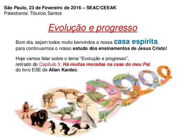 Evolução e progresso Bom dia, sejam todos muito benvindos a nossa casa espírita, para continuarmos o nosso estudo dos ensi...