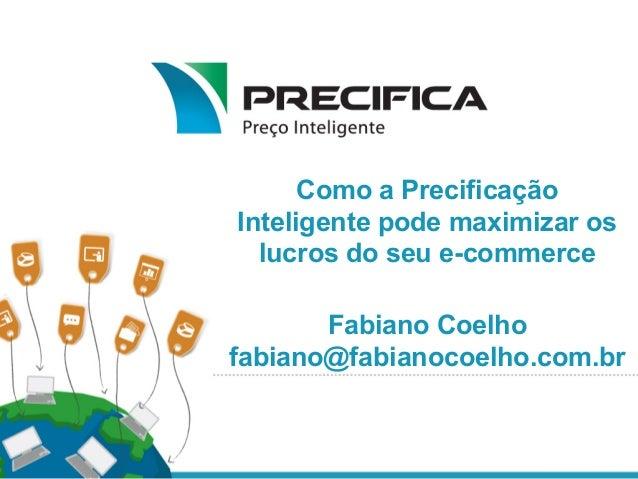 Como a Precificação Inteligente pode maximizar os lucros do seu e-commerce Fabiano Coelho fabiano@fabianocoelho.com.br