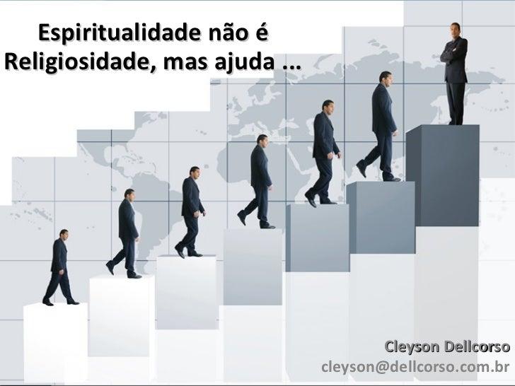 Espiritualidade não é Religiosidade, mas ajuda ... Cleyson Dellcorso [email_address]