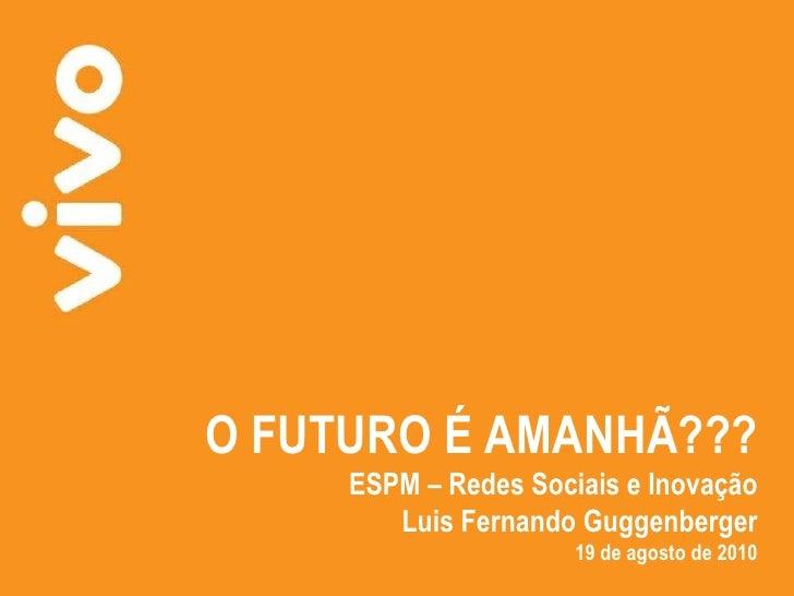 O FUTURO É AMANHÃ??? ESPM – Redes Sociais e Inovação Luis Fernando Guggenberger 19 de agosto de 2010