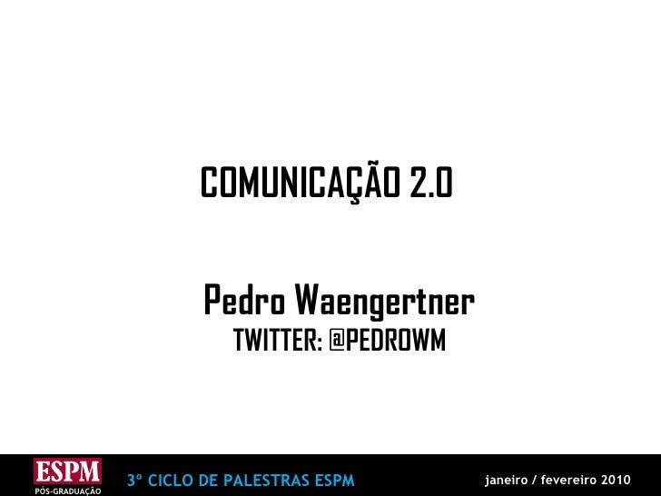 COMUNICAÇÃO 2.0 Pedro Waengertner TWITTER: @PEDROWM