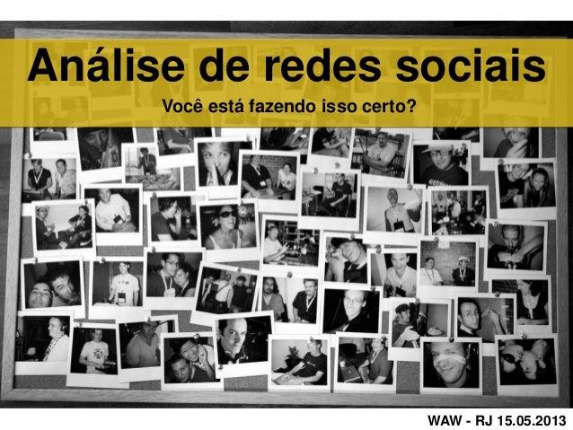 Análise de redes sociaisWAW - RJ 15.05.2013Você está fazendo isso certo?