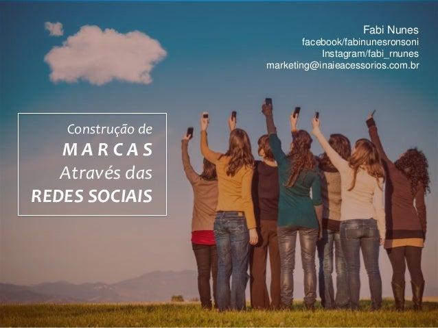 Fabi Nunes facebook/fabinunesronsoni Instagram/fabi_rnunes marketing@inaieacessorios.com.br Construção de M A R C A S Atra...