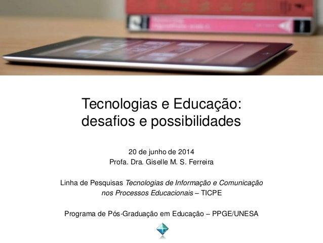 Tecnologias e Educação: desafios e possibilidades 20 de junho de 2014 Profa. Dra. Giselle M. S. Ferreira Linha de Pesquisa...