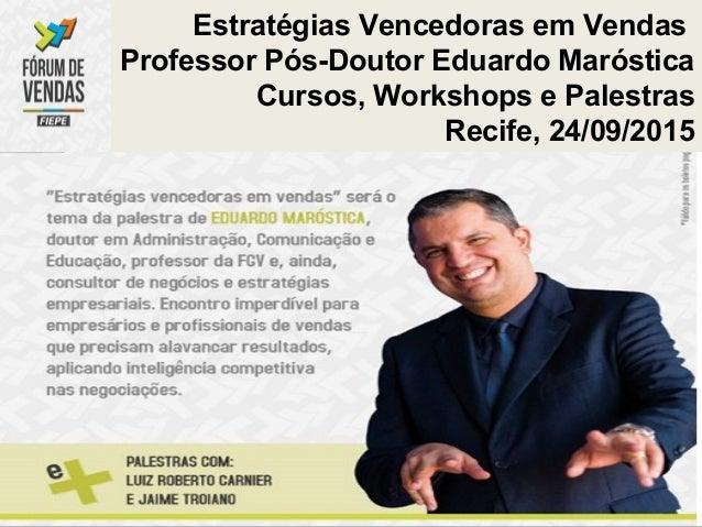 Estratégias Vencedoras em Vendas Professor Pós-Doutor Eduardo Maróstica Cursos, Workshops e Palestras Recife, 24/09/2015