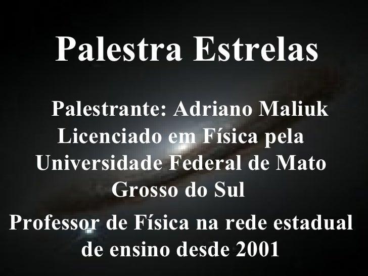 Palestra Estrelas Palestrante: Adriano Maliuk Licenciado em Física pela Universidade Federal de Mato Grosso do Sul  Profes...