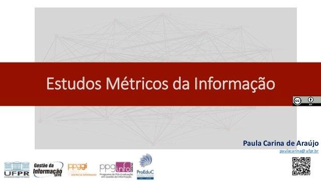 Estudos Métricos da Informação Paula Carina de Araújo paulacarina@ufpr.br