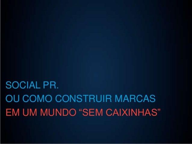 """SOCIAL PR. OU COMO CONSTRUIR MARCAS EM UM MUNDO """"SEM CAIXINHAS"""""""