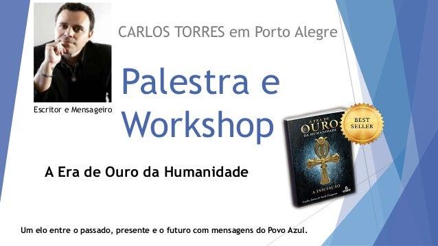 Palestra e Workshop CARLOS TORRES em Porto Alegre Um elo entre o passado, presente e o futuro com mensagens do Povo Azul. ...