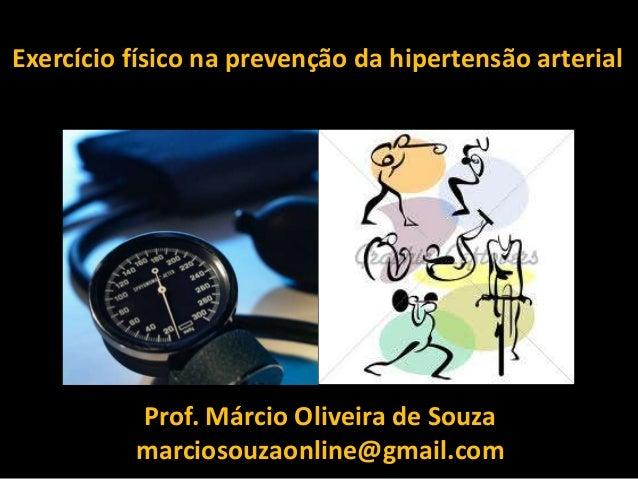 Exercício físico na prevenção da hipertensão arterial Prof. Márcio Oliveira de Souza marciosouzaonline@gmail.com