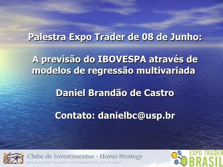 Palestra Expo Trader de 08 de Junho: A previsão do IBOVESPA através de modelos de regressão multivariada  Daniel Brandão d...