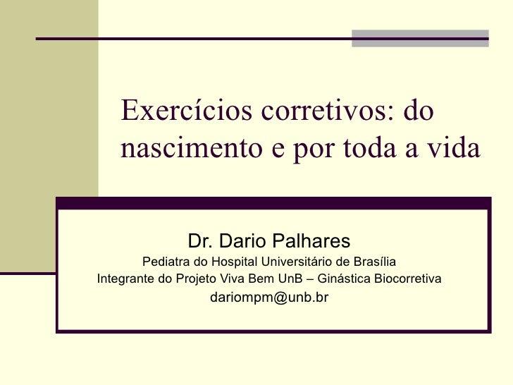 Exercícios corretivos: do nascimento e por toda a vida Dr. Dario Palhares Pediatra do Hospital Universitário de Brasília I...