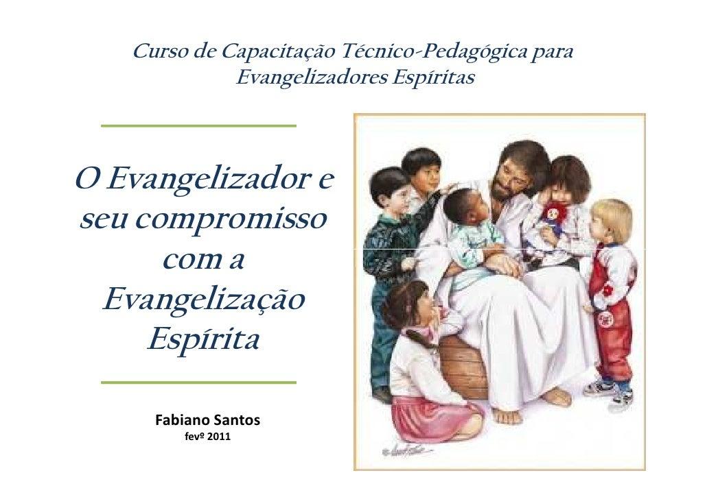 Curso de Capacitação Técnico-Pedagógica para             Evangelizadores EspíritasO Evangelizador eseu compromisso      co...