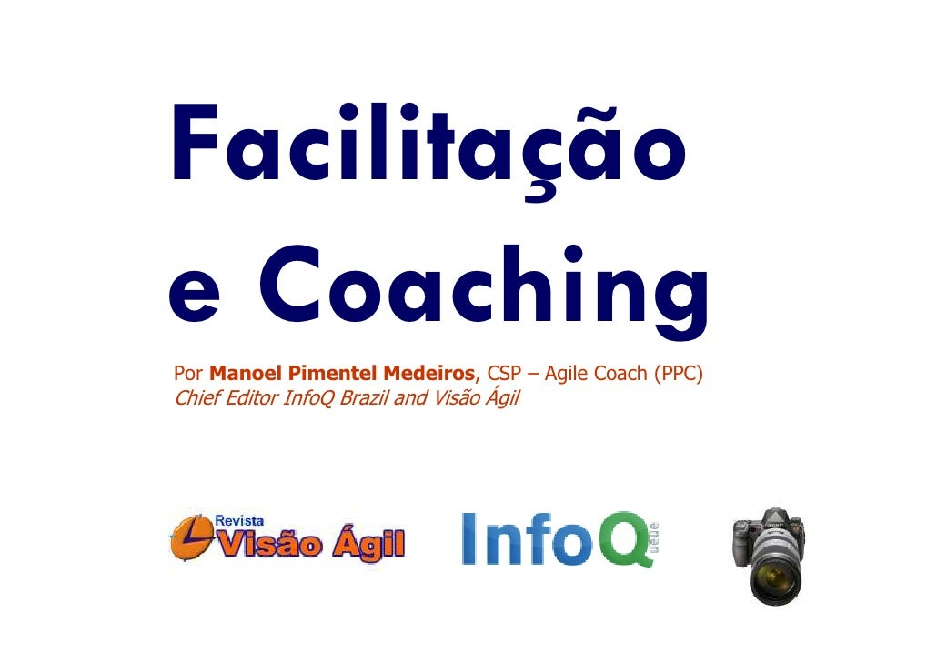 Facilitação e Coaching Por Manoel Pimentel Medeiros, CSP – Agile Coach (PPC) Chief Editor InfoQ Brazil and Visão Ágil