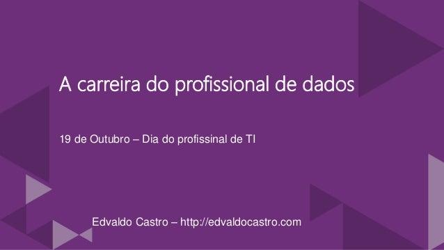 A carreira do profissional de dados 19 de Outubro – Dia do profissinal de TI Edvaldo Castro – http://edvaldocastro.com