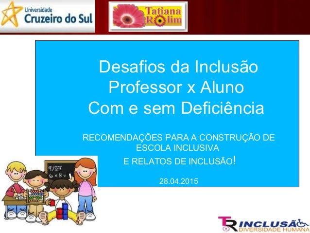 Desafios da Inclusão Professor x Aluno Com e sem Deficiência RECOMENDAÇÕES PARA A CONSTRUÇÃO DE ESCOLA INCLUSIVA E RELATOS...