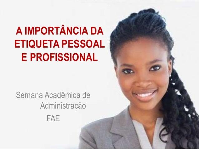 A IMPORTÂNCIA DA ETIQUETA PESSOAL E PROFISSIONAL Semana Acadêmica de Administração FAE
