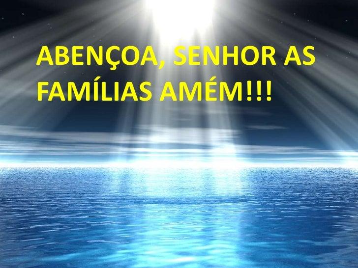 ABENÇOA, SENHOR AS FAMÍLIAS AMÉM!!!<br />