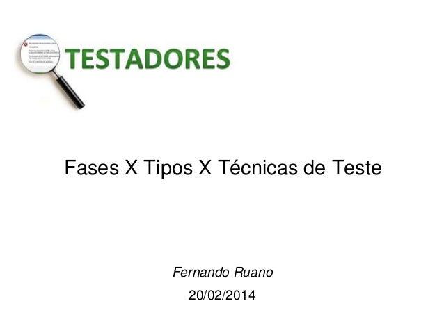 Fases X Tipos X Técnicas de Teste  Fernando Ruano 20/02/2014