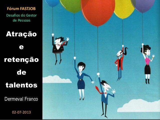 Atração e retenção de talentos Dermeval Franco Fórum FASTJOB 02-07-2013 Desafios do Gestor de Pessoas