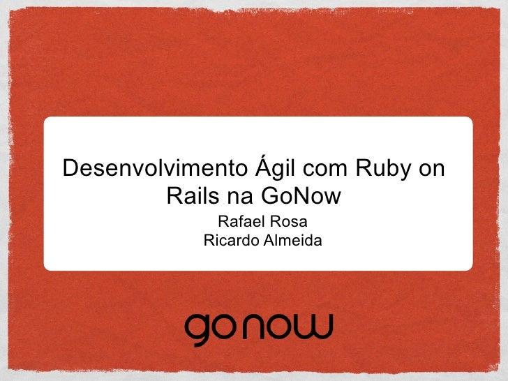 Desenvolvimento Ágil com Ruby on         Rails na GoNow              Rafael Rosa            Ricardo Almeida
