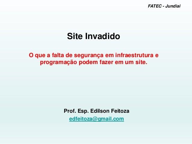 FATEC - Jundiai Site Invadido O que a falta de segurança em infraestrutura e programação podem fazer em um site. Prof. Esp...