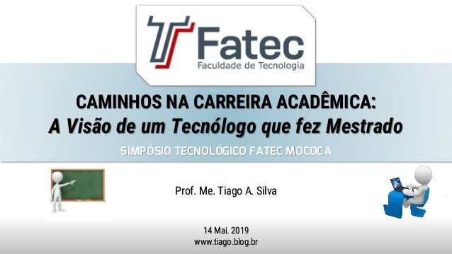 CAMINHOS NA CARREIRA ACADÊMICA: A Visão de um Tecnólogo que fez Mestrado Prof. Me. Tiago A. Silva 14 Mai. 2019 www.tiago.b...