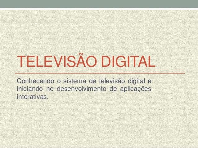 TELEVISÃO DIGITALConhecendo o sistema de televisão digital einiciando no desenvolvimento de aplicaçõesinterativas.