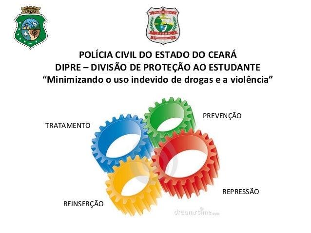 """POLÍCIA CIVIL DO ESTADO DO CEARÁ DIPRE – DIVISÃO DE PROTEÇÃO AO ESTUDANTE """"Minimizando o uso indevido de drogas e a violên..."""