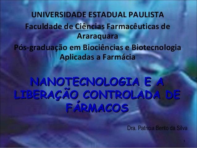 NANOTECNOLOGIA E ANANOTECNOLOGIA E A LIBERAÇÃO CONTROLADA DELIBERAÇÃO CONTROLADA DE FÁRMACOSFÁRMACOS Dra. Patricia Bento d...
