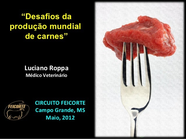 """""""Desafios daprodução mundial    de carnes""""   Luciano Roppa   Médico Veterinário       CIRCUITO FEICORTE       Campo Grande..."""