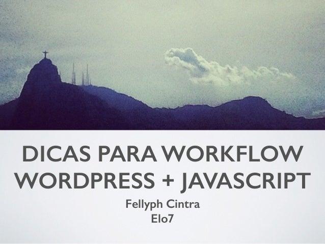DICAS PARA WORKFLOW  WORDPRESS + JAVASCRIPT  Fellyph Cintra  Elo7