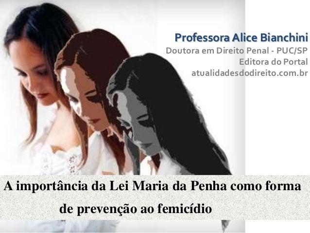 A importância da Lei Maria da Penha como formade prevenção ao femicídioProfessora Alice BianchiniDoutora em Direito Penal ...