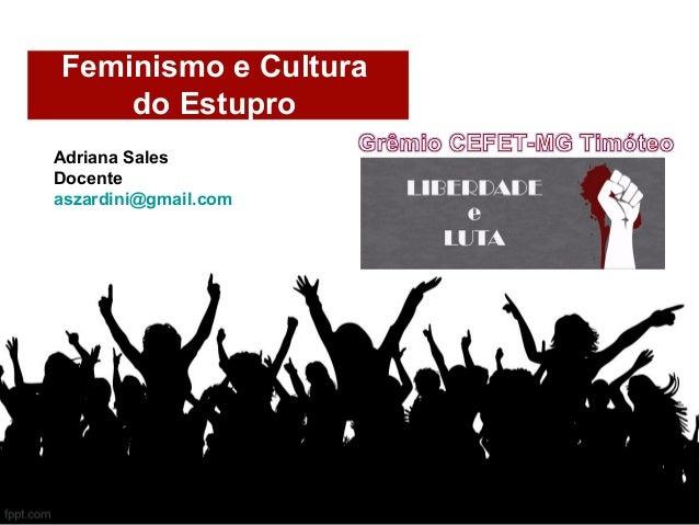 Feminismo e Cultura do Estupro Adriana Sales Docente aszardini@gmail.com