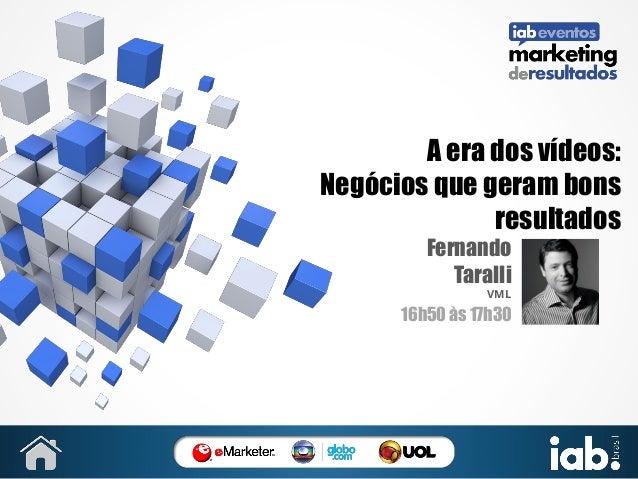 A era dos vídeos: Negócios que geram bons resultados Fernando Taralli VML  16h50 às 17h30