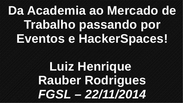 Da Academia ao Mercado de Trabalho passando por Eventos e HackerSpaces! Luiz Henrique Rauber Rodrigues FGSL – 22/11/2014