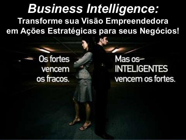 Business Intelligence:  Transforme sua Visão Empreendedoraem Ações Estratégicas para seus Negócios!