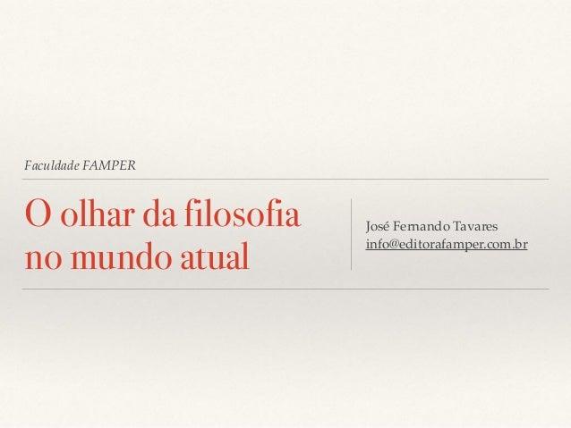 Faculdade FAMPER O olhar da filosofia no mundo atual José Fernando Tavares info@editorafamper.com.br