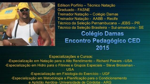 Edilson Porfírio – Técnico Natação Graduado - FASNE Treinador Natação – Colégio Damas Treinador Natação - AABB – Recife Té...