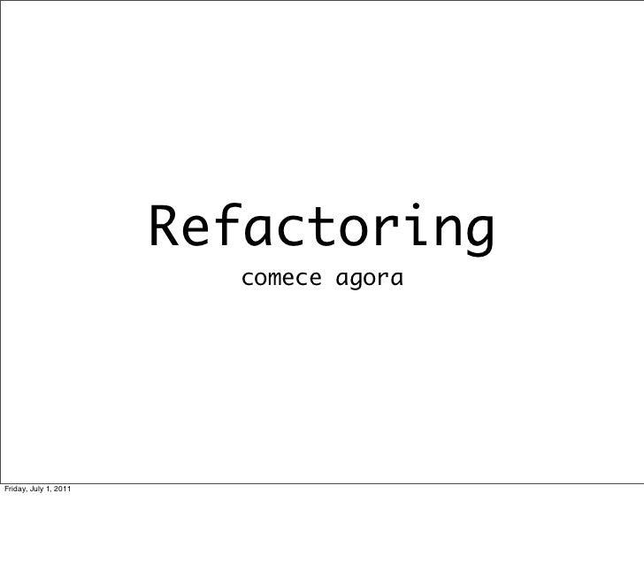 Refactoring                         comece agoraFriday, July 1, 2011