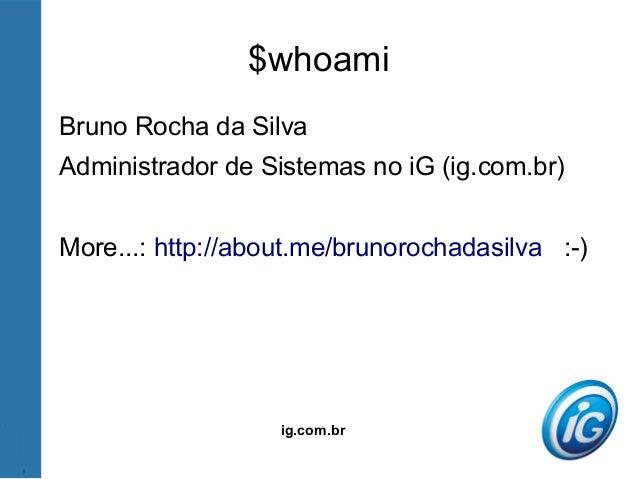 ig.com.br $whoami Bruno Rocha da Silva Administrador de Sistemas no iG (ig.com.br) More...: http://about.me/brunorochadasi...